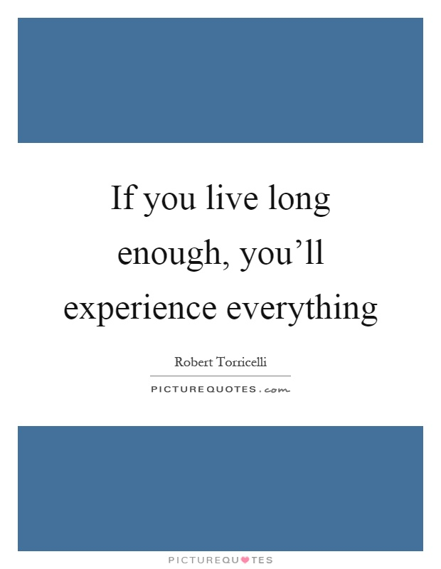 If you live long enough, you'll experience everything Picture Quote #1