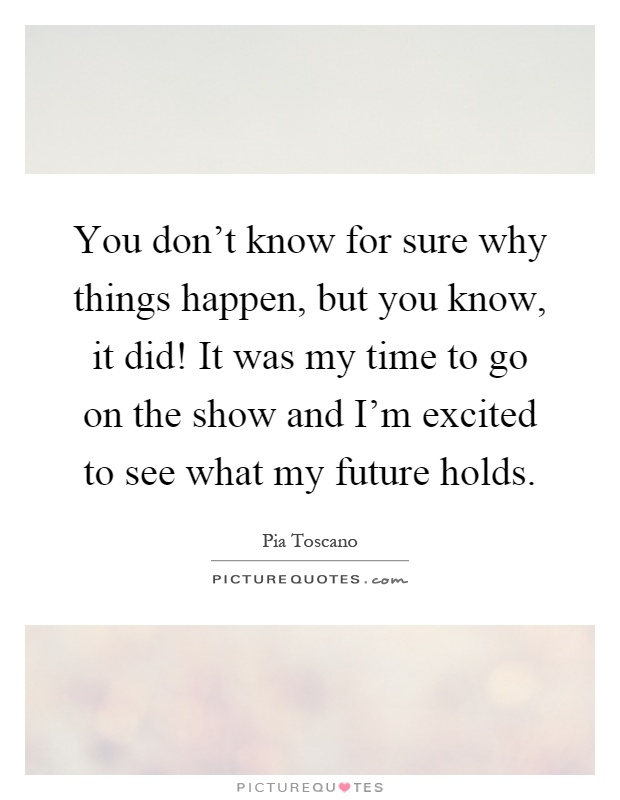 You don't know for sure why things happen, but you know, it did! It was my time to go on the show and I'm excited to see what my future holds Picture Quote #1