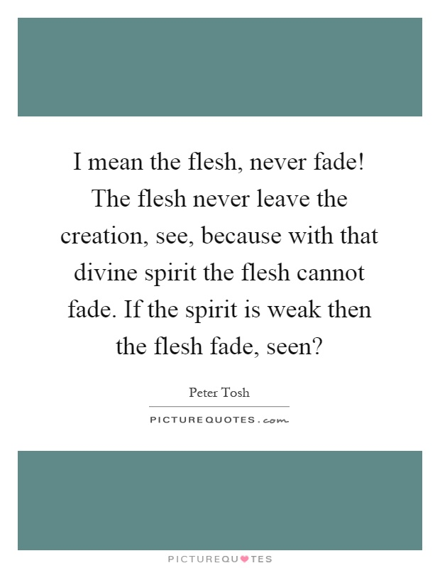 I mean the flesh, never fade! The flesh never leave the creation, see, because with that divine spirit the flesh cannot fade. If the spirit is weak then the flesh fade, seen? Picture Quote #1