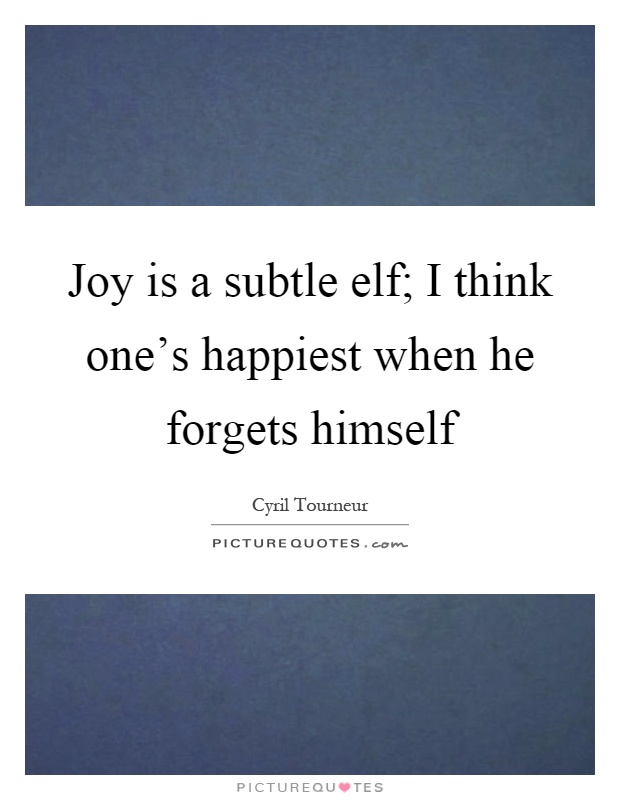 Joy is a subtle elf; I think one's happiest when he forgets himself Picture Quote #1