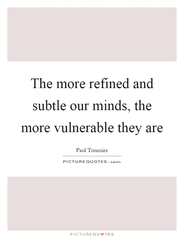 The more refined and subtle our minds, the more vulnerable they are Picture Quote #1
