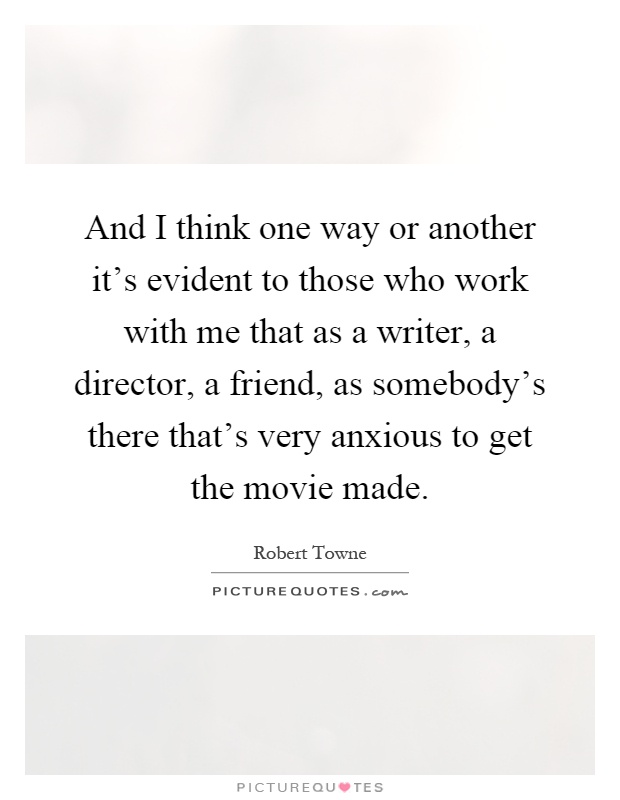 And I think one way or another it's evident to those who work with me that as a writer, a director, a friend, as somebody's there that's very anxious to get the movie made Picture Quote #1