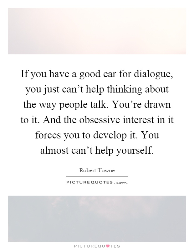If you have a good ear for dialogue, you just can't help thinking about the way people talk. You're drawn to it. And the obsessive interest in it forces you to develop it. You almost can't help yourself Picture Quote #1