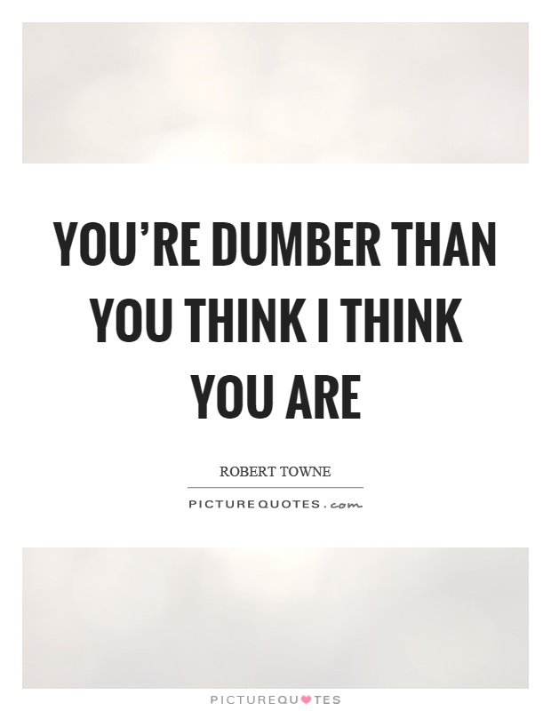 You're dumber than you think I think you are Picture Quote #1