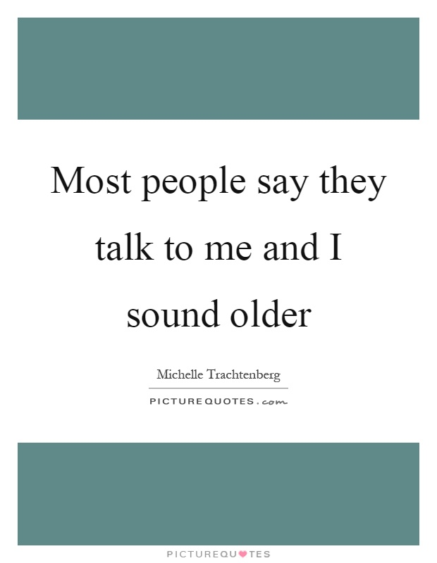 Most people say they talk to me and I sound older Picture Quote #1