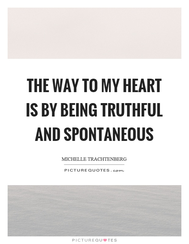The way to my heart is by being truthful and spontaneous Picture Quote #1