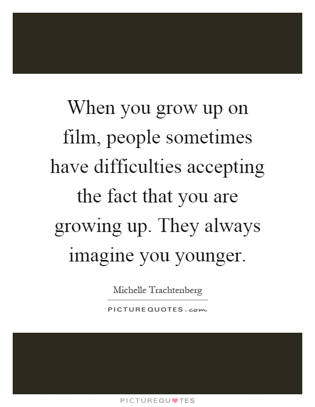 When you grow up on film, people sometimes have difficulties accepting the fact that you are growing up. They always imagine you younger Picture Quote #1
