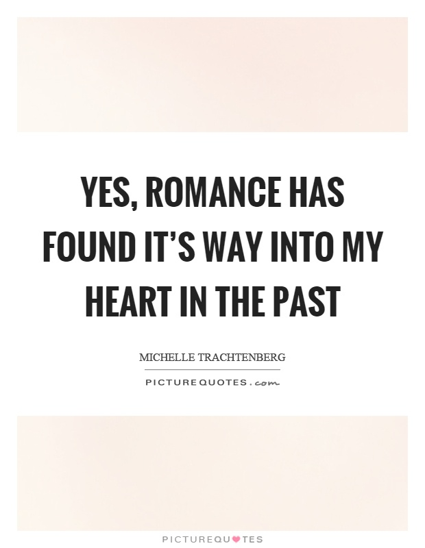 Yes, romance has found it's way into my heart in the past Picture Quote #1