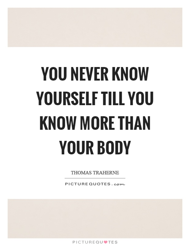 You never know yourself till you know more than your body Picture Quote #1