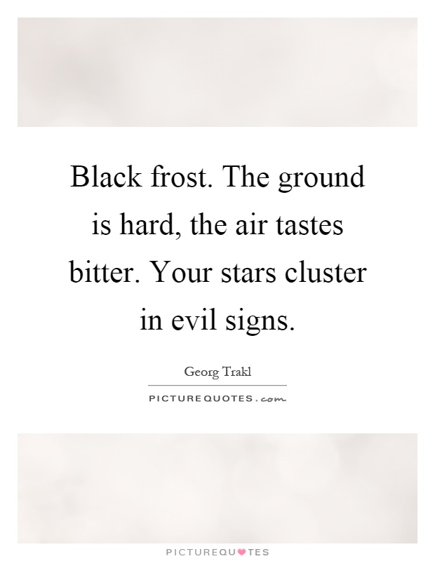 Black frost. The ground is hard, the air tastes bitter. Your stars cluster in evil signs Picture Quote #1