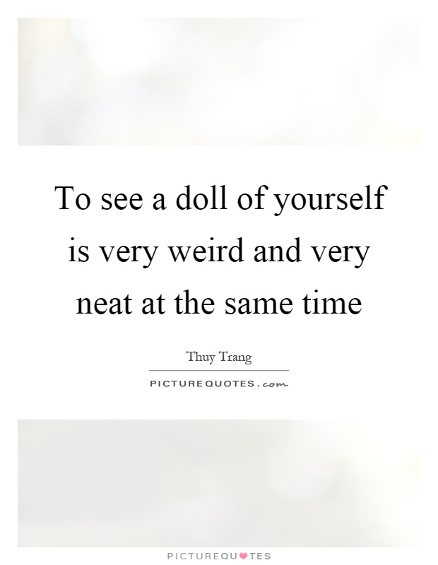 To see a doll of yourself is very weird and very neat at the same time Picture Quote #1