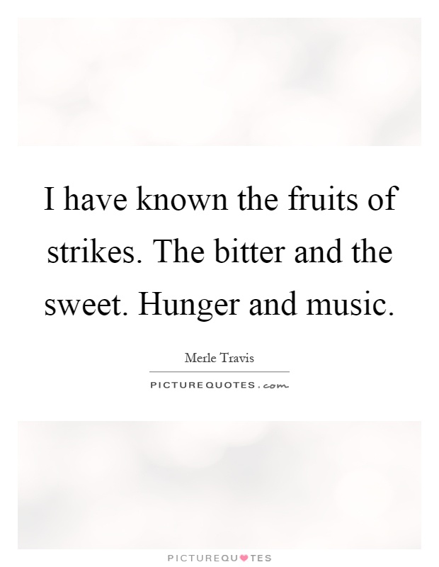 I have known the fruits of strikes. The bitter and the sweet. Hunger and music Picture Quote #1
