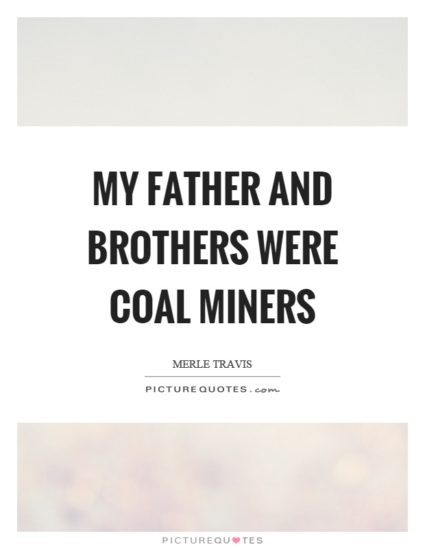 My father and brothers were coal miners Picture Quote #1