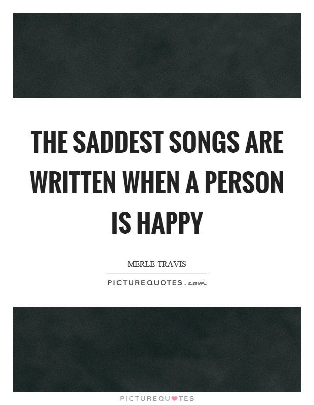The saddest songs are written when a person is happy Picture Quote #1