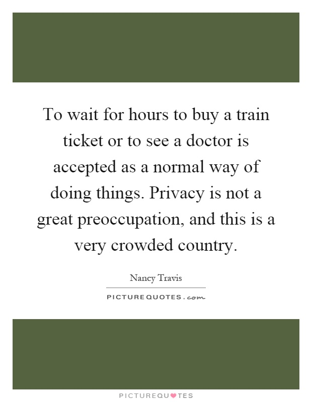 To wait for hours to buy a train ticket or to see a doctor is accepted as a normal way of doing things. Privacy is not a great preoccupation, and this is a very crowded country Picture Quote #1