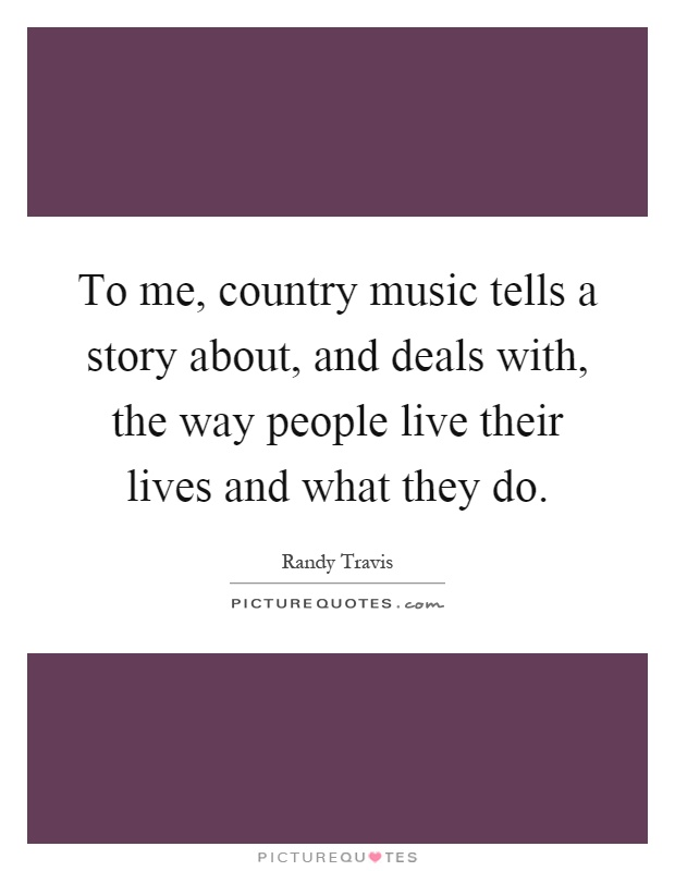 To me, country music tells a story about, and deals with, the way people live their lives and what they do Picture Quote #1