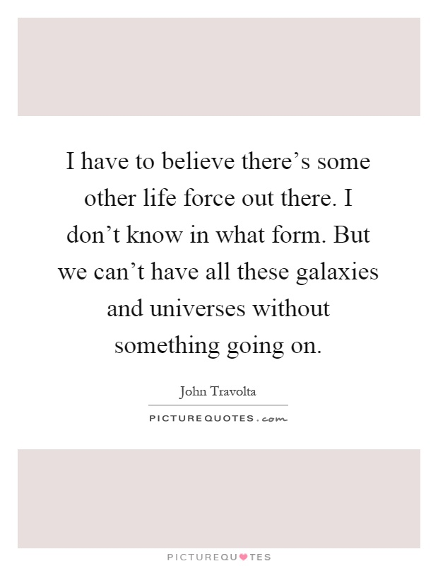 I have to believe there's some other life force out there. I don't know in what form. But we can't have all these galaxies and universes without something going on Picture Quote #1