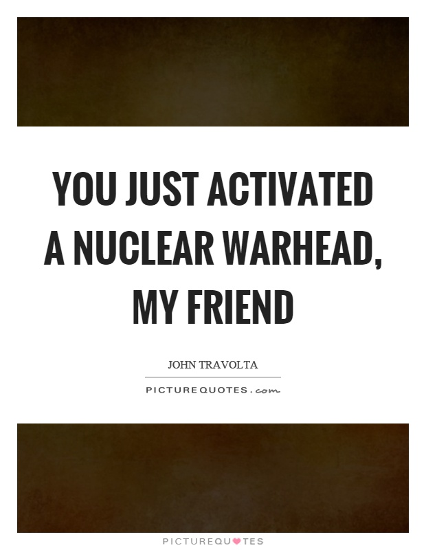 You just activated a nuclear warhead, my friend Picture Quote #1