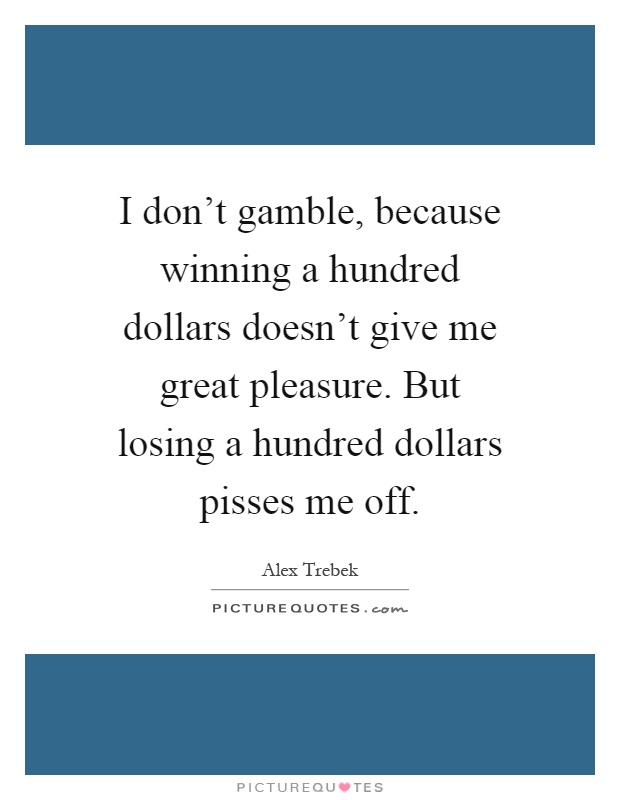 I don't gamble, because winning a hundred dollars doesn't give me great pleasure. But losing a hundred dollars pisses me off Picture Quote #1