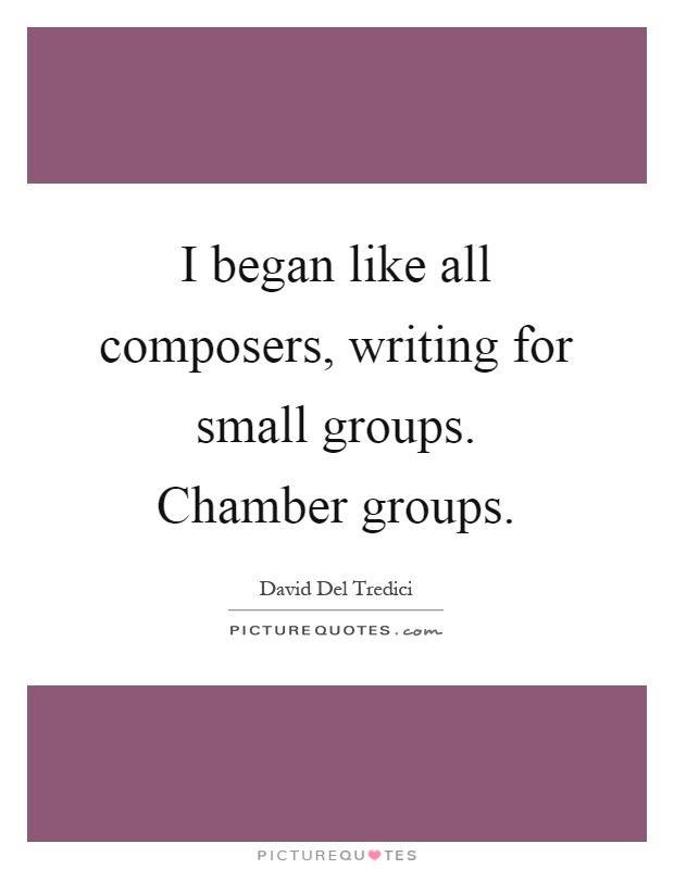 I began like all composers, writing for small groups. Chamber groups Picture Quote #1