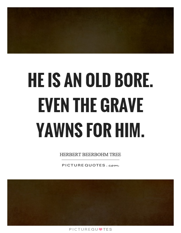 He is an old bore. Even the grave yawns for him Picture Quote #1