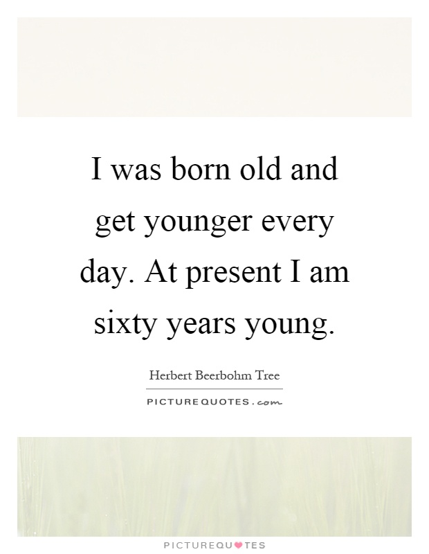 I was born old and get younger every day. At present I am sixty years young Picture Quote #1