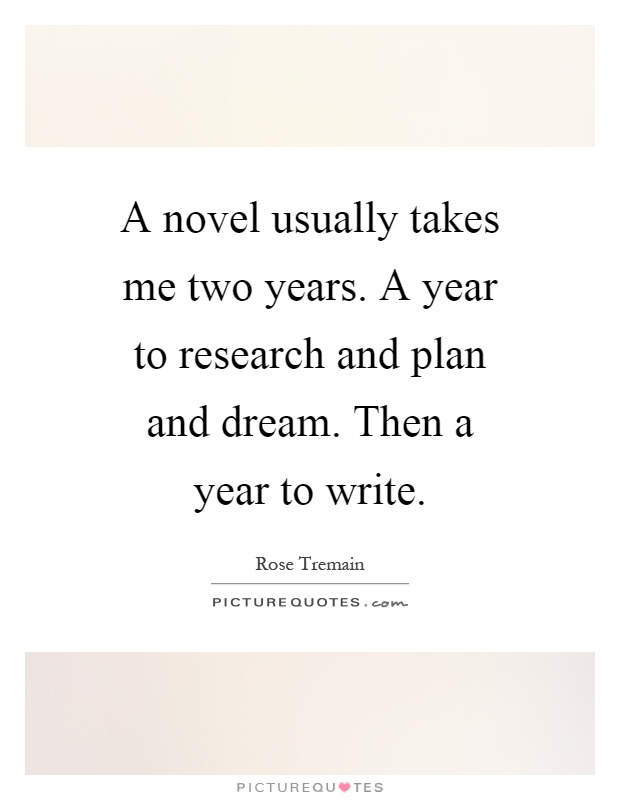 A novel usually takes me two years. A year to research and plan and dream. Then a year to write Picture Quote #1