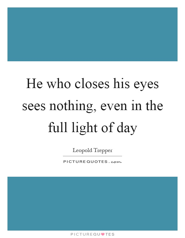 He who closes his eyes sees nothing, even in the full light of day Picture Quote #1