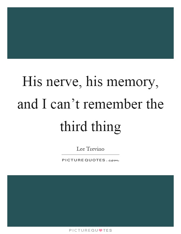 His nerve, his memory, and I can't remember the third thing Picture Quote #1