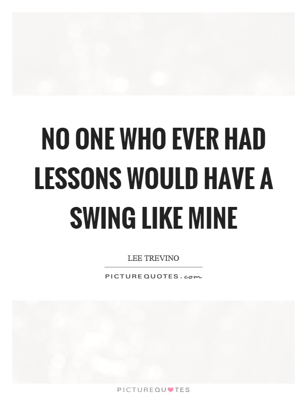 No one who ever had lessons would have a swing like mine Picture Quote #1