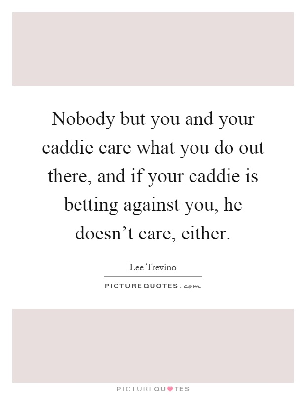 Nobody but you and your caddie care what you do out there, and if your caddie is betting against you, he doesn't care, either Picture Quote #1