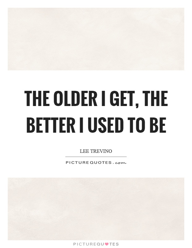 The older I get, the better I used to be Picture Quote #1