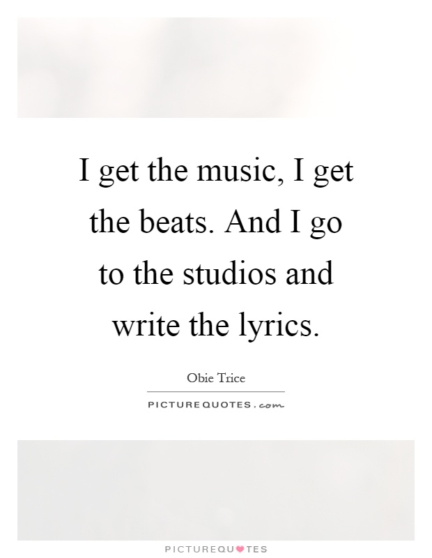 I get the music, I get the beats. And I go to the studios and write the lyrics Picture Quote #1