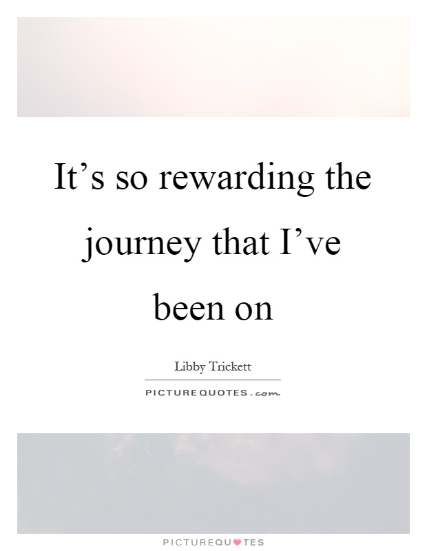 It's so rewarding the journey that I've been on Picture Quote #1