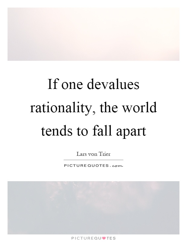 If one devalues rationality, the world tends to fall apart Picture Quote #1