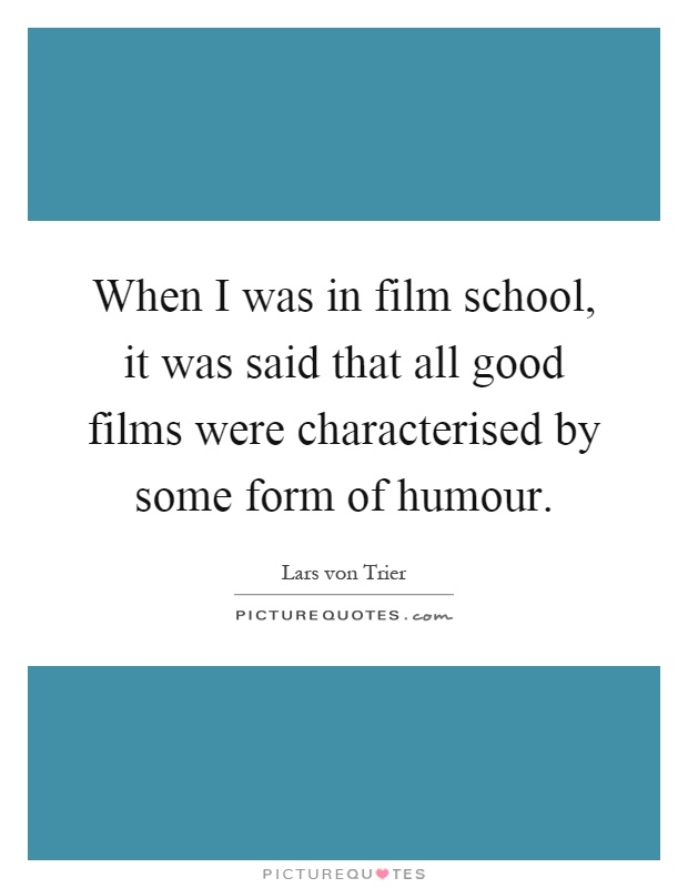 When I was in film school, it was said that all good films were characterised by some form of humour Picture Quote #1