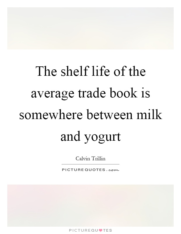The shelf life of the average trade book is somewhere between milk and yogurt Picture Quote #1