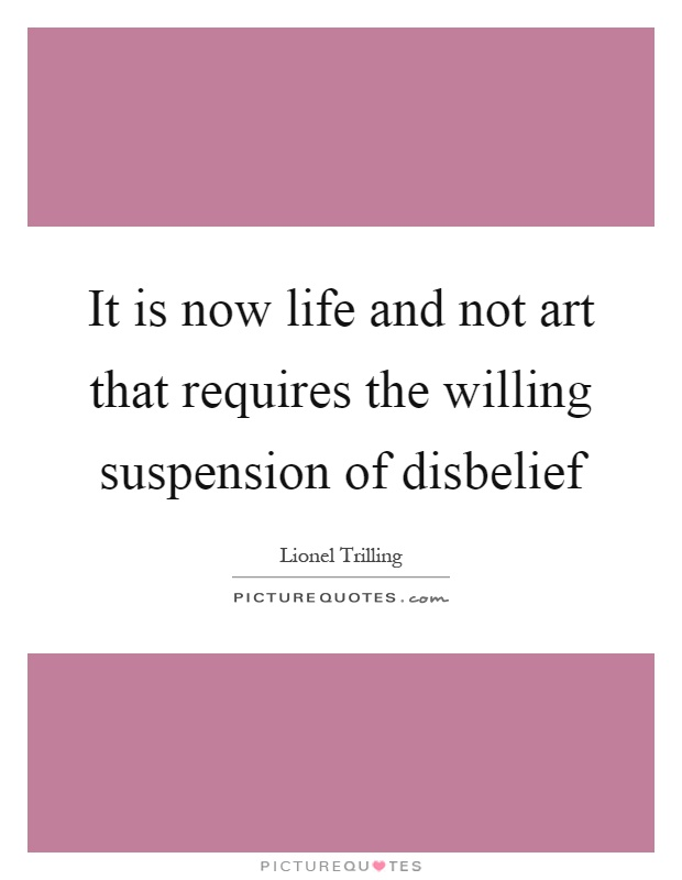 It is now life and not art that requires the willing suspension of disbelief Picture Quote #1