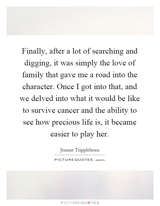 Finally, after a lot of searching and digging, it was simply the love of family that gave me a road into the character. Once I got into that, and we delved into what it would be like to survive cancer and the ability to see how precious life is, it became easier to play her Picture Quote #1