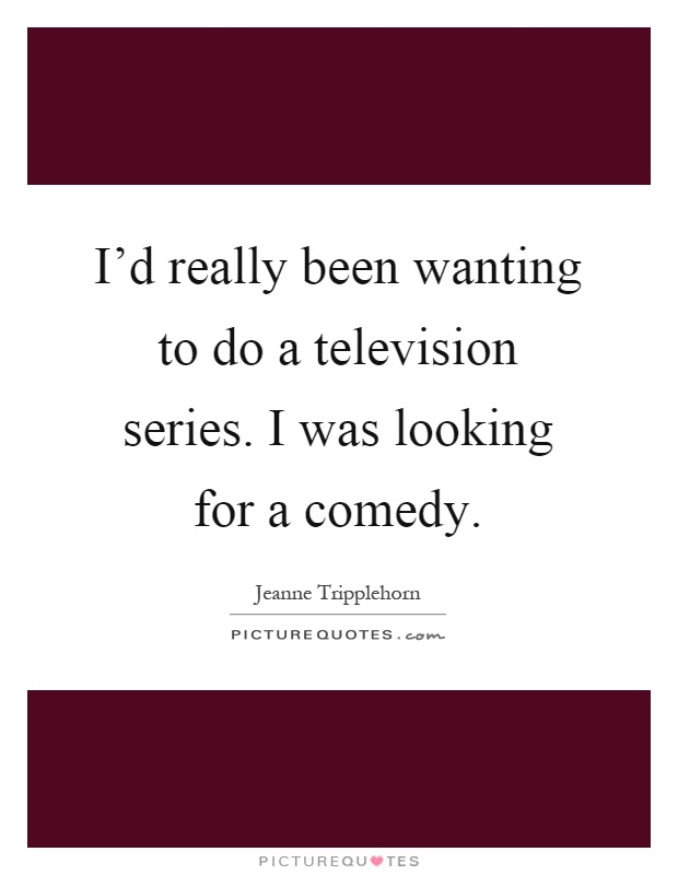 I'd really been wanting to do a television series. I was looking for a comedy Picture Quote #1