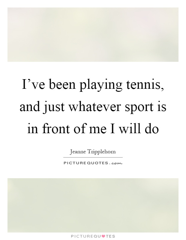 I've been playing tennis, and just whatever sport is in front of me I will do Picture Quote #1