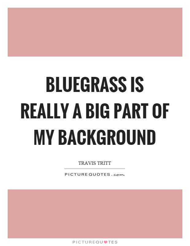 Bluegrass is really a big part of my background Picture Quote #1