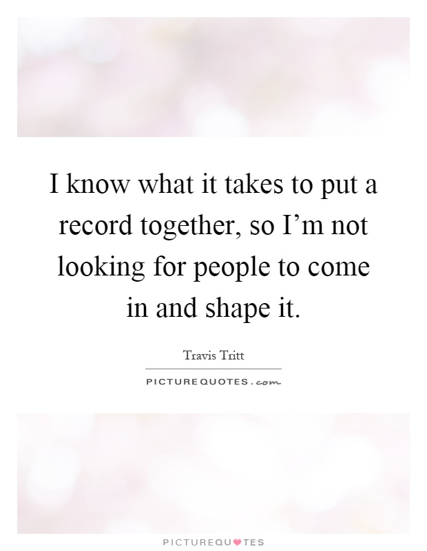 I know what it takes to put a record together, so I'm not looking for people to come in and shape it Picture Quote #1