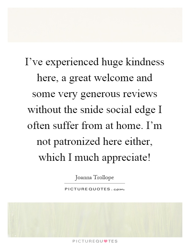I've experienced huge kindness here, a great welcome and some very generous reviews without the snide social edge I often suffer from at home. I'm not patronized here either, which I much appreciate! Picture Quote #1