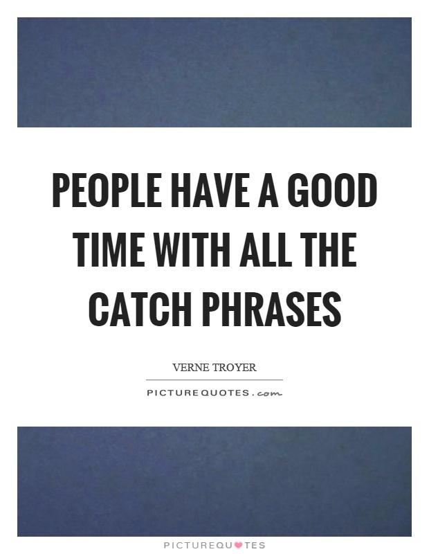 People have a good time with all the catch phrases Picture Quote #1