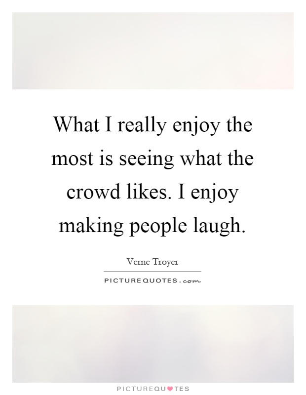 What I really enjoy the most is seeing what the crowd likes. I enjoy making people laugh Picture Quote #1