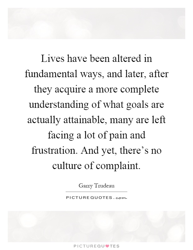 Lives have been altered in fundamental ways, and later, after they acquire a more complete understanding of what goals are actually attainable, many are left facing a lot of pain and frustration. And yet, there's no culture of complaint Picture Quote #1