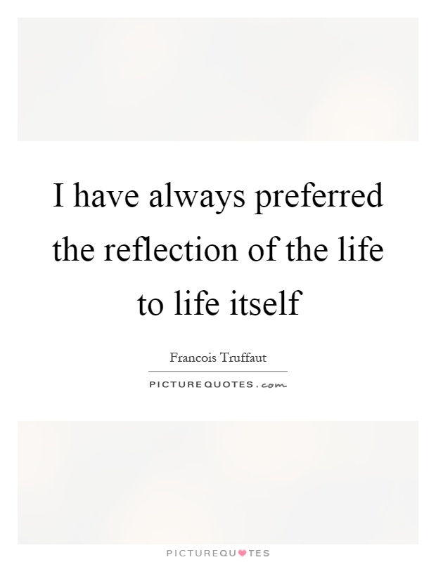 I have always preferred the reflection of the life to life itself Picture Quote #1