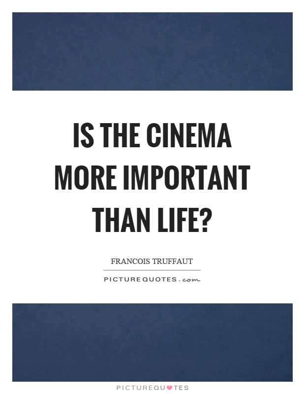Is the cinema more important than life? Picture Quote #1
