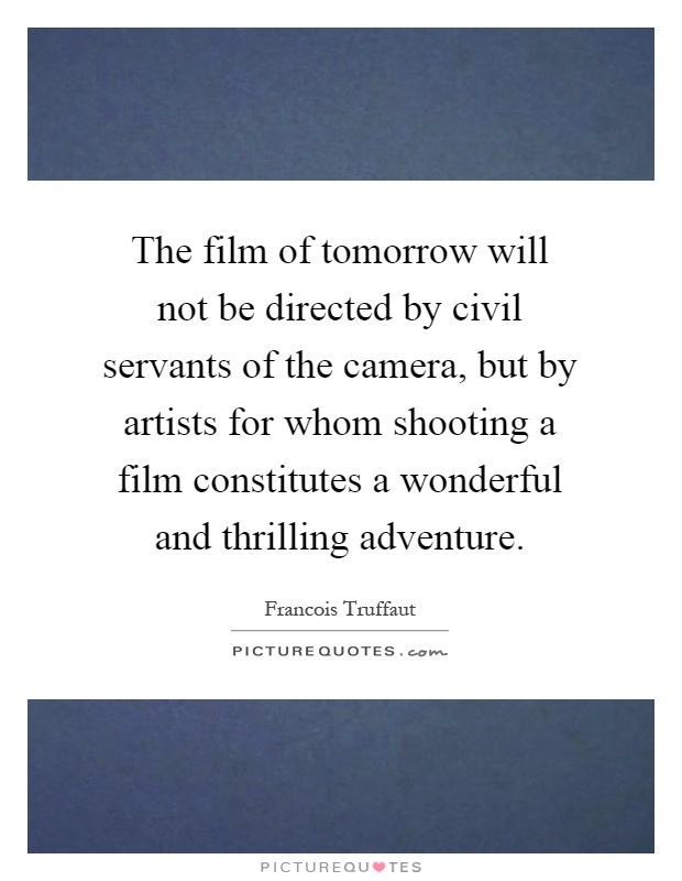 The film of tomorrow will not be directed by civil servants of the camera, but by artists for whom shooting a film constitutes a wonderful and thrilling adventure Picture Quote #1